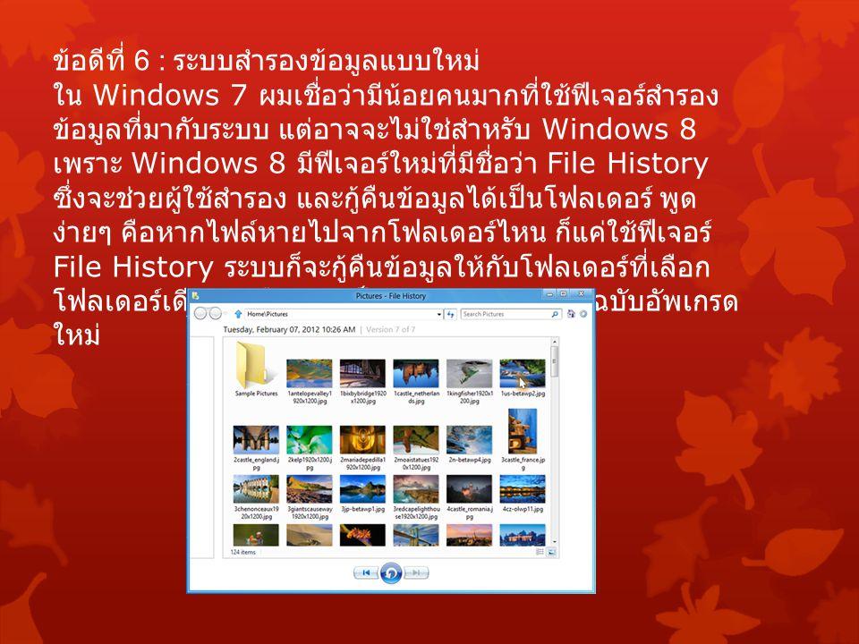ข้อดีที่ 6 : ระบบสำรองข้อมูลแบบใหม่ ใน Windows 7 ผมเชื่อว่ามีน้อยคนมากที่ใช้ฟีเจอร์สำรอง ข้อมูลที่มากับระบบ แต่อาจจะไม่ใช่สำหรับ Windows 8 เพราะ Windows 8 มีฟีเจอร์ใหม่ที่มีชื่อว่า File History ซึ่งจะช่วยผู้ใช้สำรอง และกู้คืนข้อมูลได้เป็นโฟลเดอร์ พูด ง่ายๆ คือหากไฟล์หายไปจากโฟลเดอร์ไหน ก็แค่ใช้ฟีเจอร์ File History ระบบก็จะกู้คืนข้อมูลให้กับโฟลเดอร์ที่เลือก โฟลเดอร์เดียว เหมือนกับเป็น Undo – Redo ฉบับอัพเกรด ใหม่