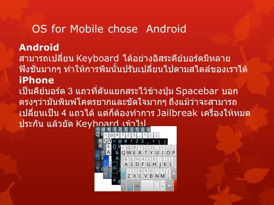 OS for Mobile chose Android Android สามารถเปลี่ยน Keyboard ได้อย่างอิสระคีย์บอร์ดมีหลาย ฟังชั่นมากๆ ทำให้การพิมนั้นปรับเปลี่ยนไปตามสไตล์ของเราได้ iPhone เป็นคีย์บอร์ด 3 แถวที่ดันแยกสระไว้ข้างปุ่ม Spacebar บอก ตรงๆว่ามันพิมพ์โคตรยากและขัดใจมากๆ ถึงแม้ว่าจะสามารถ เปลี่ยนเป็น 4 แถวได้ แต่ก็ต้องทำการ Jailbreak เครื่องให้หมด ประกัน แล้วยัด Keyboard เข้าไป