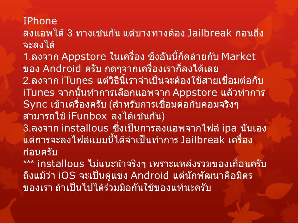 IPhone ลงแอพได้ 3 ทางเช่นกัน แต่บางทางต้อง Jailbreak ก่อนถึง จะลงได้ 1. ลงจาก Appstore ในเครื่อง ซึ่งอันนี้ก็คล้ายกับ Market ของ Android ครับ กดๆจากเค