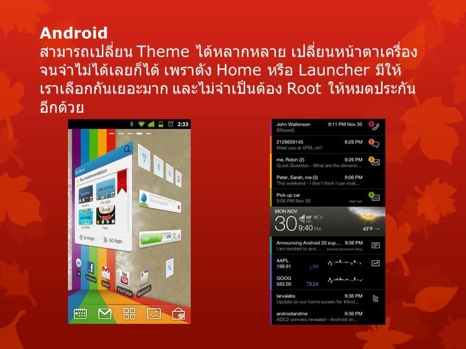 Android สามารถเปลี่ยน Theme ได้หลากหลาย เปลี่ยนหน้าตาเครื่อง จนจำไม่ได้เลยก็ได้ เพราตัง Home หรือ Launcher มีให้ เราเลือกกันเยอะมาก และไม่จำเป็นต้อง R