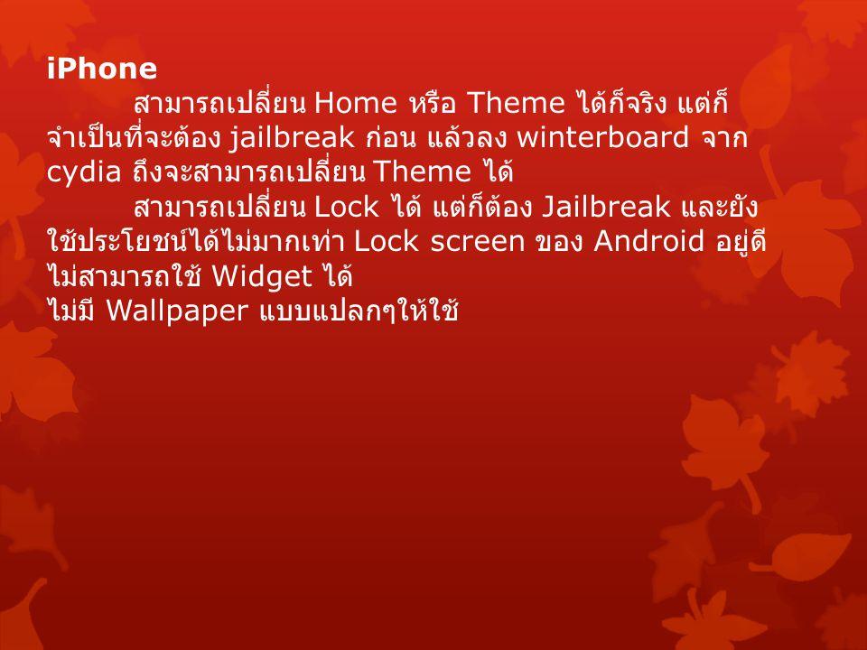 iPhone สามารถเปลี่ยน Home หรือ Theme ได้ก็จริง แต่ก็ จำเป็นที่จะต้อง jailbreak ก่อน แล้วลง winterboard จาก cydia ถึงจะสามารถเปลี่ยน Theme ได้ สามารถเปลี่ยน Lock ได้ แต่ก็ต้อง Jailbreak และยัง ใช้ประโยชน์ได้ไม่มากเท่า Lock screen ของ Android อยู่ดี ไม่สามารถใช้ Widget ได้ ไม่มี Wallpaper แบบแปลกๆให้ใช้