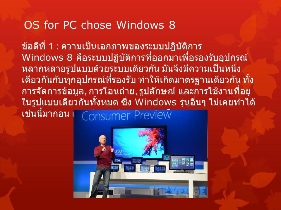 OS for PC chose Windows 8 ข้อดีที่ 1 : ความเป็นเอกภาพของระบบปฏิบัติการ Windows 8 คือระบบปฏิบัติการที่ออกมาเพื่อรองรับอุปกรณ์ หลากหลายรูปแบบด้วยระบบเดียวกัน มันจึงมีความเป็นหนึ่ง เดียวกันกับทุกอุปกรณ์ที่รองรับ ทำให้เกิดมาตรฐานเดียวกัน ทั้ง การจัดการข้อมูล, การโอนถ่าย, รูปลักษณ์ และการใช้งานที่อยู่ ในรูปแบบเดียวกันทั้งหมด ซึ่ง Windows รุ่นอื่นๆ ไม่เคยทำได้ เช่นนี้มาก่อน แม้แต่ Windows 7 เองก็ตาม
