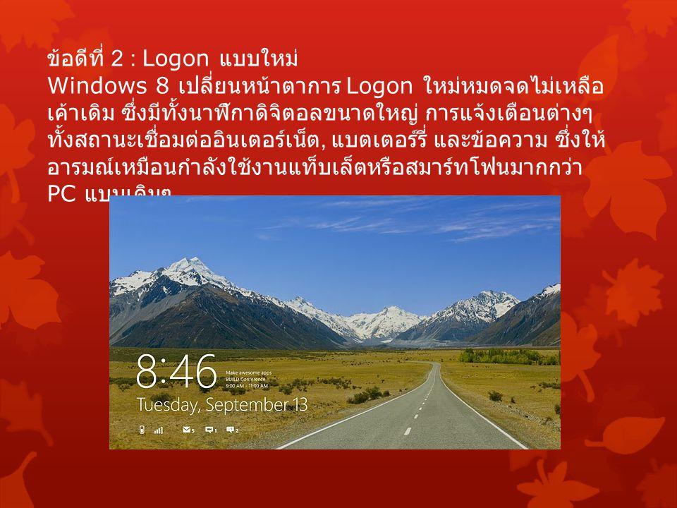 ข้อดีที่ 2 : Logon แบบใหม่ Windows 8 เปลี่ยนหน้าตาการ Logon ใหม่หมดจดไม่เหลือ เค้าเดิม ซึ่งมีทั้งนาฬิกาดิจิตอลขนาดใหญ่ การแจ้งเตือนต่างๆ ทั้งสถานะเชื่อมต่ออินเตอร์เน็ต, แบตเตอร์รี่ และข้อความ ซึ่งให้ อารมณ์เหมือนกำลังใช้งานแท็บเล็ตหรือสมาร์ทโฟนมากกว่า PC แบบเดิมๆ