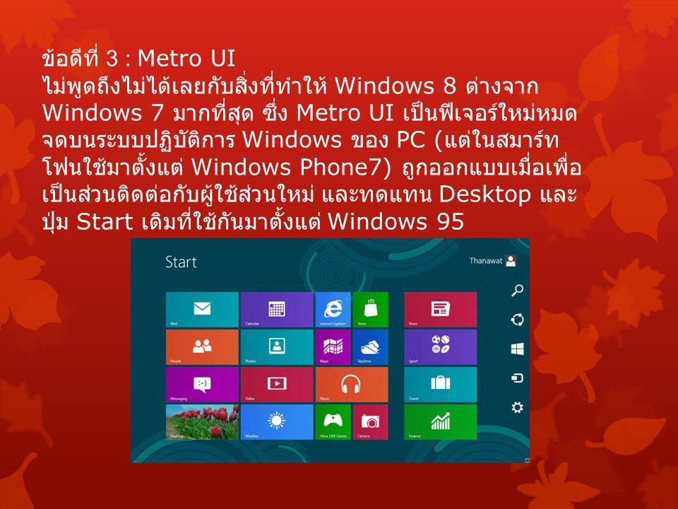 ข้อดีที่ 3 : Metro UI ไม่พูดถึงไม่ได้เลยกับสิ่งที่ทำให้ Windows 8 ต่างจาก Windows 7 มากที่สุด ซึ่ง Metro UI เป็นฟีเจอร์ใหม่หมด จดบนระบบปฏิบัติการ Windows ของ PC ( แต่ในสมาร์ท โฟนใช้มาตั้งแต่ Windows Phone7) ถูกออกแบบเมื่อเพื่อ เป็นส่วนติดต่อกับผู้ใช้ส่วนใหม่ และทดแทน Desktop และ ปุ่ม Start เดิมที่ใช้กันมาตั้งแต่ Windows 95