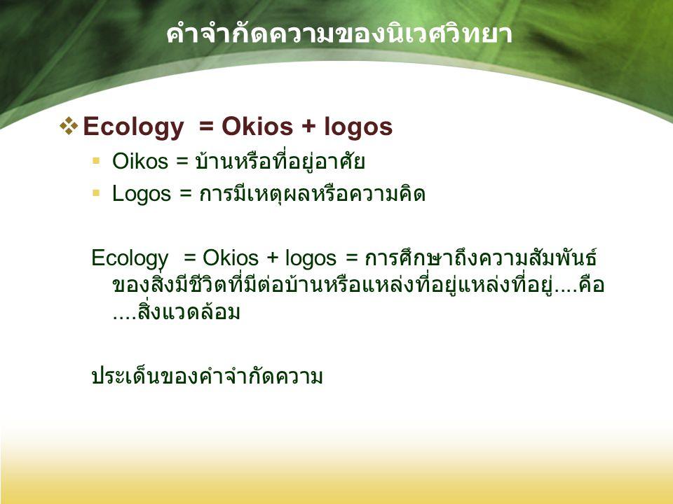 คำจำกัดความของนิเวศวิทยา  Ecology = Okios + logos  Oikos = บ้านหรือที่อยู่อาศัย  Logos = การมีเหตุผลหรือความคิด Ecology = Okios + logos = การศึกษาถึงความสัมพันธ์ ของสิ่งมีชีวิตที่มีต่อบ้านหรือแหล่งที่อยู่แหล่งที่อยู่....