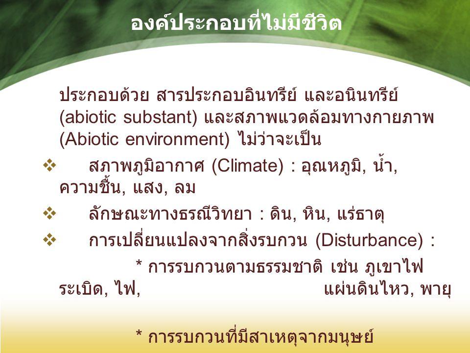 องค์ประกอบที่ไม่มีชีวิต ประกอบด้วย สารประกอบอินทรีย์ และอนินทรีย์ (abiotic substant) และสภาพแวดล้อมทางกายภาพ (Abiotic environment) ไม่ว่าจะเป็น  สภาพภูมิอากาศ (Climate) : อุณหภูมิ, น้ำ, ความชื้น, แสง, ลม  ลักษณะทางธรณีวิทยา : ดิน, หิน, แร่ธาตุ  การเปลี่ยนแปลงจากสิ่งรบกวน (Disturbance) : * การรบกวนตามธรรมชาติ เช่น ภูเขาไฟ ระเบิด, ไฟ, แผ่นดินไหว, พายุ * การรบกวนที่มีสาเหตุจากมนุษย์