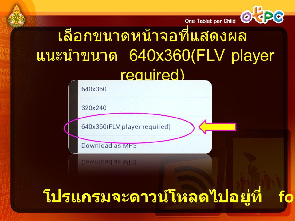 เลือกขนาดหน้าจอที่แสดงผล แนะนำขนาด 640x360(FLV player required) โปรแกรมจะดาวน์โหลดไปอยู่ที่ folder Video