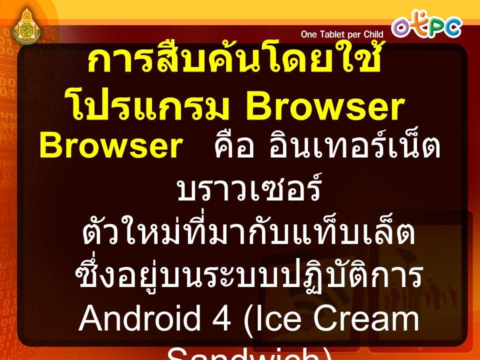 การสืบค้นโดยใช้ โปรแกรม Browser Browser คือ อินเทอร์เน็ต บราวเซอร์ ตัวใหม่ที่มากับแท็บเล็ต ซึ่งอยู่บนระบบปฏิบัติการ Android 4 (Ice Cream Sandwich)