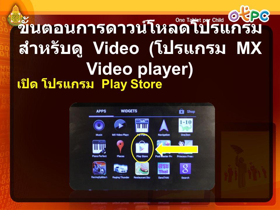 ขั้นตอนการดาวน์โหลดโปรแกรม สำหรับดู Video ( โปรแกรม MX Video player) เปิด โปรแกรม Play Store