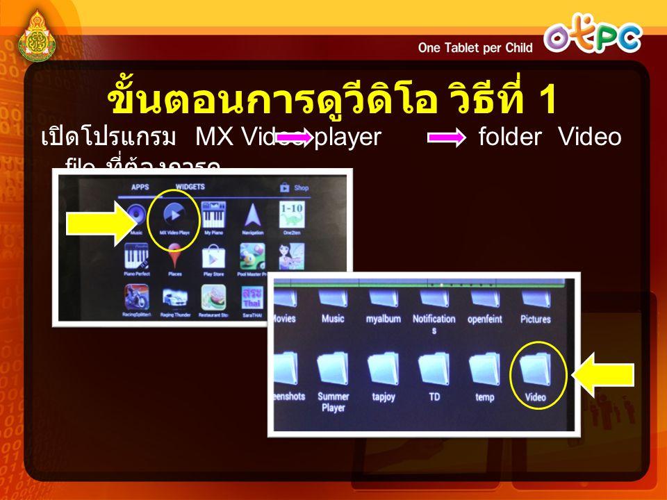 ขั้นตอนการดูวีดิโอ วิธีที่ 1 เปิดโปรแกรม MX Video player folder Video file ที่ต้องการดู