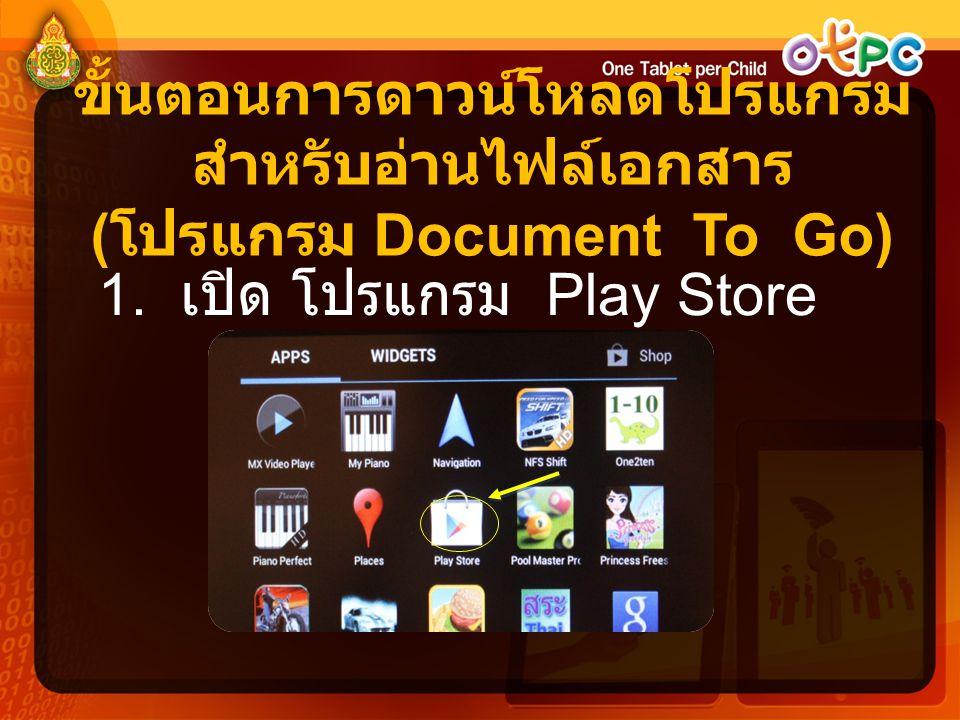 ขั้นตอนการดาวน์โหลดโปรแกรม สำหรับอ่านไฟล์เอกสาร ( โปรแกรม Document To Go) 1. เปิด โปรแกรม Play Store