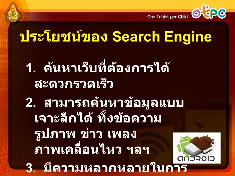 ประโยชน์ของ Search Engine 1. ค้นหาเว็บที่ต้องการได้ สะดวกรวดเร็ว 2. สามารถค้นหาข้อมูลแบบ เจาะลึกได้ ทั้งข้อความ รูปภาพ ข่าว เพลง ภาพเคลื่อนไหว ฯลฯ 3.