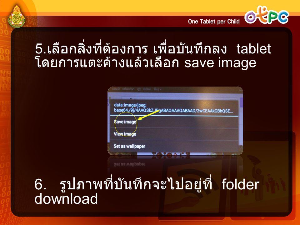 5. เลือกสิ่งที่ต้องการ เพื่อบันทึกลง tablet โดยการแตะค้างแล้วเลือก save image 6. รูปภาพที่บันทึกจะไปอยู่ที่ folder download