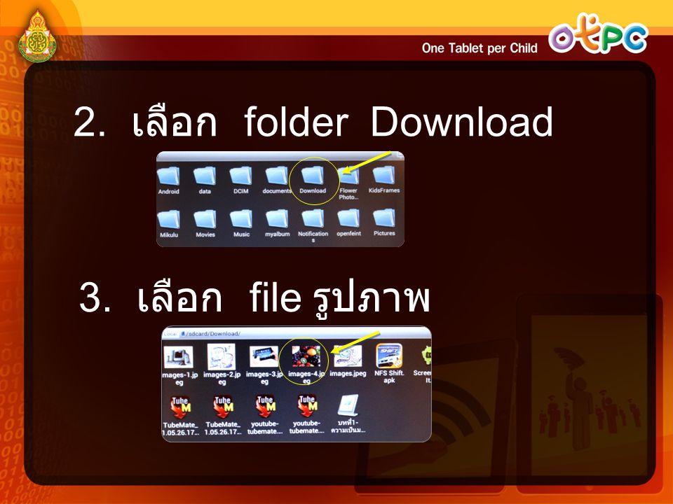 2. เลือก folder Download 3. เลือก file รูปภาพ