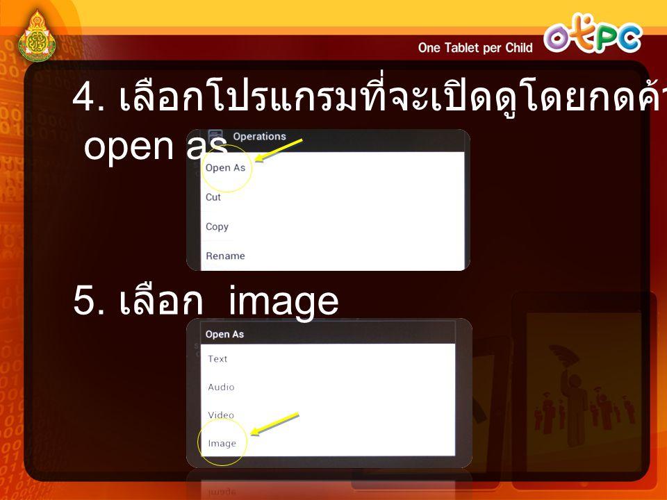 4. เลือกโปรแกรมที่จะเปิดดูโดยกดค้างแล้วเลือก open as 5. เลือก image