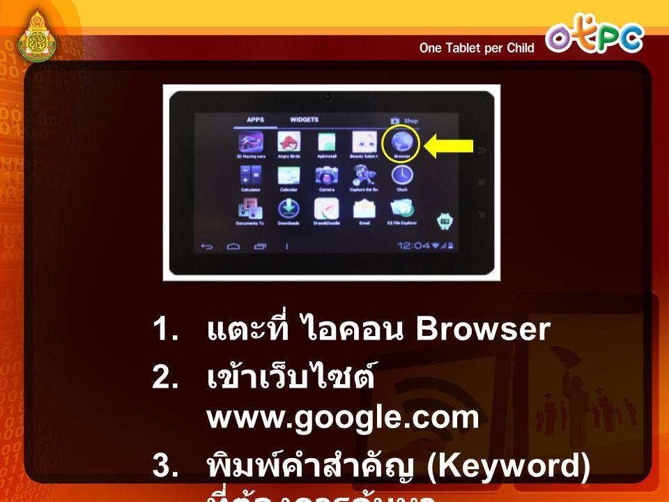 1. แตะที่ ไอคอน Browser 2. เข้าเว็บไซต์ www.google.com 3. พิมพ์คำสำคัญ (Keyword) ที่ต้องการค้นหา