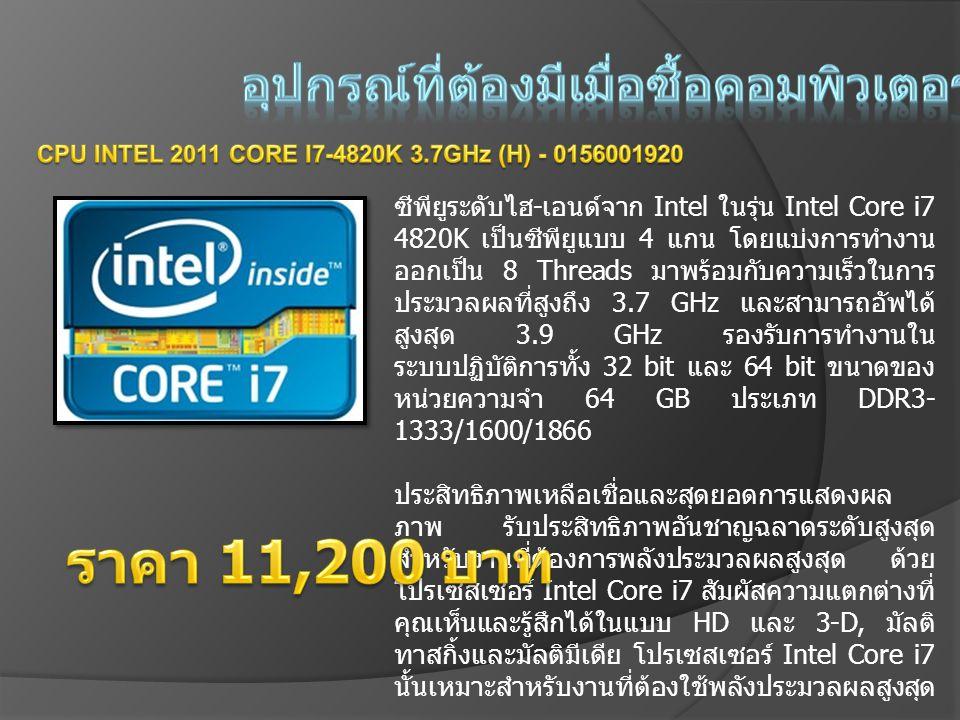 ซีพียูระดับไฮ - เอนด์จาก Intel ในรุ่น Intel Core i7 4820K เป็นซีพียูแบบ 4 แกน โดยแบ่งการทำงาน ออกเป็น 8 Threads มาพร้อมกับความเร็วในการ ประมวลผลที่สูงถึง 3.7 GHz และสามารถอัพได้ สูงสุด 3.9 GHz รองรับการทำงานใน ระบบปฏิบัติการทั้ง 32 bit และ 64 bit ขนาดของ หน่วยความจำ 64 GB ประเภท DDR3- 1333/1600/1866 ประสิทธิภาพเหลือเชื่อและสุดยอดการแสดงผล ภาพ รับประสิทธิภาพอันชาญฉลาดระดับสูงสุด สำหรับงานที่ต้องการพลังประมวลผลสูงสุด ด้วย โปรเซสเซอร์ Intel Core i7 สัมผัสความแตกต่างที่ คุณเห็นและรู้สึกได้ในแบบ HD และ 3-D, มัลติ ทาสกิ้งและมัลติมีเดีย โปรเซสเซอร์ Intel Core i7 นั้นเหมาะสำหรับงานที่ต้องใช้พลังประมวลผลสูงสุด