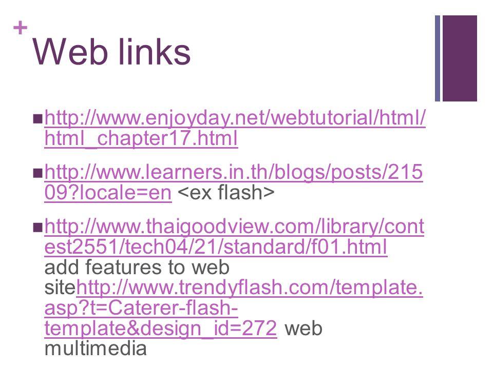 + Web links http://www.enjoyday.net/webtutorial/html/ html_chapter17.html http://www.enjoyday.net/webtutorial/html/ html_chapter17.html http://www.learners.in.th/blogs/posts/215 09?locale=en http://www.learners.in.th/blogs/posts/215 09?locale=en http://www.thaigoodview.com/library/cont est2551/tech04/21/standard/f01.html add features to web sitehttp://www.trendyflash.com/template.