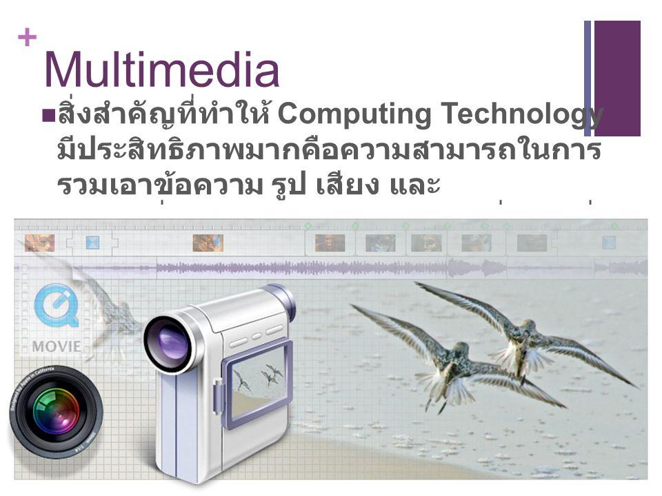 + Multimedia สิ่งสำคัญที่ทำให้ Computing Technology มีประสิทธิภาพมากคือความสามารถในการ รวมเอาข้อความ รูป เสียง และ ภาพเคลื่อนไหวมานำเสนอในทางที่มีการสื่อ ความหมายได้