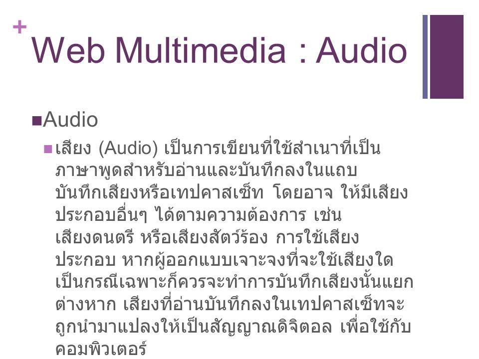 + Web Multimedia : Audio Audio เสียง (Audio) เป็นการเขียนที่ใช้สำเนาที่เป็น ภาษาพูดสำหรับอ่านและบันทึกลงในแถบ บันทึกเสียงหรือเทปคาสเซ็ท โดยอาจ ให้มีเสียง ประกอบอื่นๆ ได้ตามความต้องการ เช่น เสียงดนตรี หรือเสียงสัตว์ร้อง การใช้เสียง ประกอบ หากผู้ออกแบบเจาะจงที่จะใช้เสียงใด เป็นกรณีเฉพาะก็ควรจะทำการบันทึกเสียงนั้นแยก ต่างหาก เสียงที่อ่านบันทึกลงในเทปคาสเซ็ทจะ ถูกนำมาแปลงให้เป็นสัญญาณดิจิตอล เพื่อใช้กับ คอมพิวเตอร์
