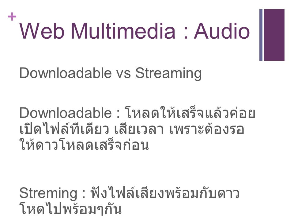 + Web Multimedia : Audio Downloadable vs Streaming Downloadable : โหลดให้เสร็จแล้วค่อย เปิดไฟล์ทีเดียว เสียเวลา เพราะต้องรอ ให้ดาวโหลดเสร็จก่อน Streming : ฟังไฟล์เสียงพร้อมกับดาว โหดไปพร้อมๆกัน