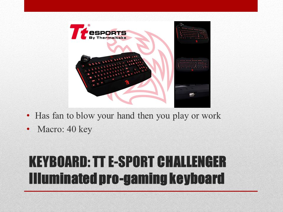 KEYBOARD: TT E-SPORT CHALLENGER Illuminated pro-gaming keyboard Has fan to blow your hand then you play or work Macro: 40 key