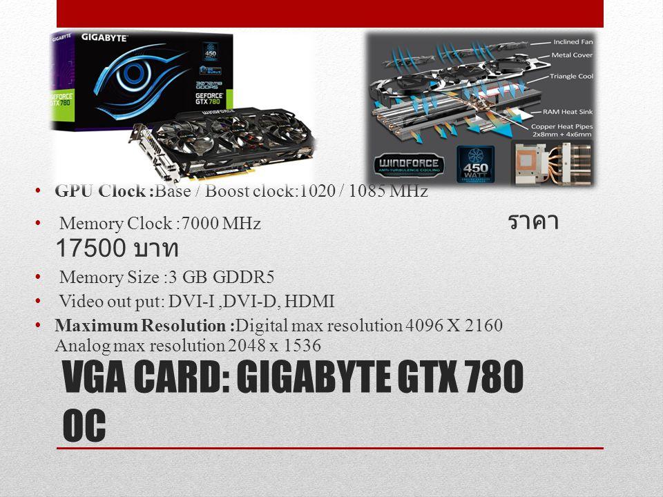 VGA CARD: GIGABYTE GTX 780 OC GPU Clock :Base / Boost clock:1020 / 1085 MHz Memory Clock :7000 MHz ราคา 17500 บาท Memory Size :3 GB GDDR5 Video out pu