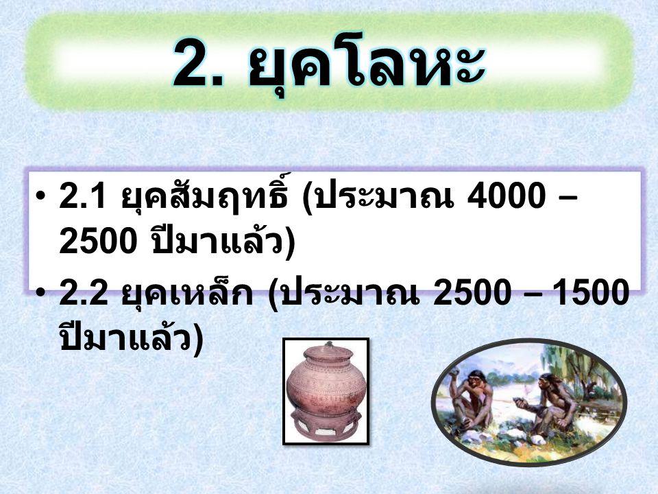 2.1 ยุคสัมฤทธิ์ ( ประมาณ 4000 – 2500 ปีมาแล้ว ) 2.2 ยุคเหล็ก ( ประมาณ 2500 – 1500 ปีมาแล้ว )