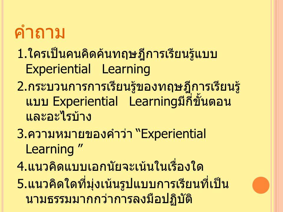 คำถาม 1. ใครเป็นคนคิดค้นทฤษฎีการเรียนรู้แบบ Experiential Learning 2. กระบวนการการเรียนรู้ของทฤษฎีการเรียนรู้ แบบ Experiential Learning มีกี่ขั้นตอน แล