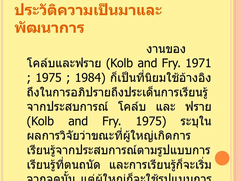 ประวัติความเป็นมาและ พัฒนาการ งานของ โคล์บและฟราย (Kolb and Fry. 1971 ; 1975 ; 1984) ก็เป็นที่นิยมใช้อ้างอิง ถึงในการอภิปรายถึงประเด็นการเรียนรู้ จากป