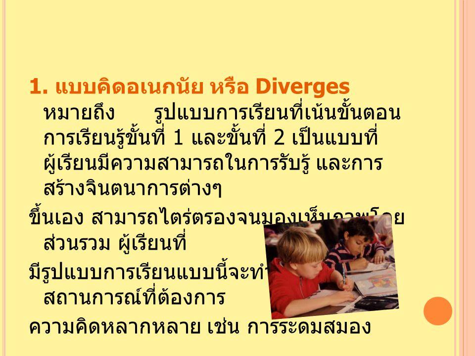 1. แบบคิดอเนกนัย หรือ Diverges หมายถึง รูปแบบการเรียนที่เน้นขั้นตอน การเรียนรู้ขั้นที่ 1 และขั้นที่ 2 เป็นแบบที่ ผู้เรียนมีความสามารถในการรับรู้ และกา