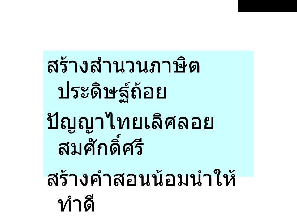 สร้างสำนวนภาษิต ประดิษฐ์ถ้อย ปัญญาไทยเลิศลอย สมศักดิ์ศรี สร้างคำสอนน้อมนำให้ ทำดี เป็นเทียนส่องทางชีวีถูก ครรลอง
