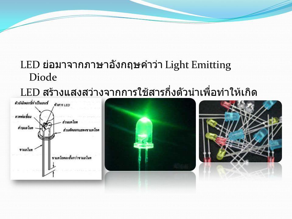 LED ย่อมาจากภาษาอังกฤษคำว่า Light Emitting Diode LED สร้างแสงสว่างจากการใช้สารกึ่งตัวนำเพื่อทำให้เกิด แสงสีต่างๆ