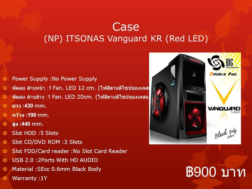 Case (NP) ITSONAS Vanguard KR (Red LED)  Power Supply :No Power Supply  พัดลม ด้านหน้า :1 Fan. LED 12 cm. ( ไฟสีตามดีไซน์ของเคสแต่ละรุ่น )  พัดลม ด