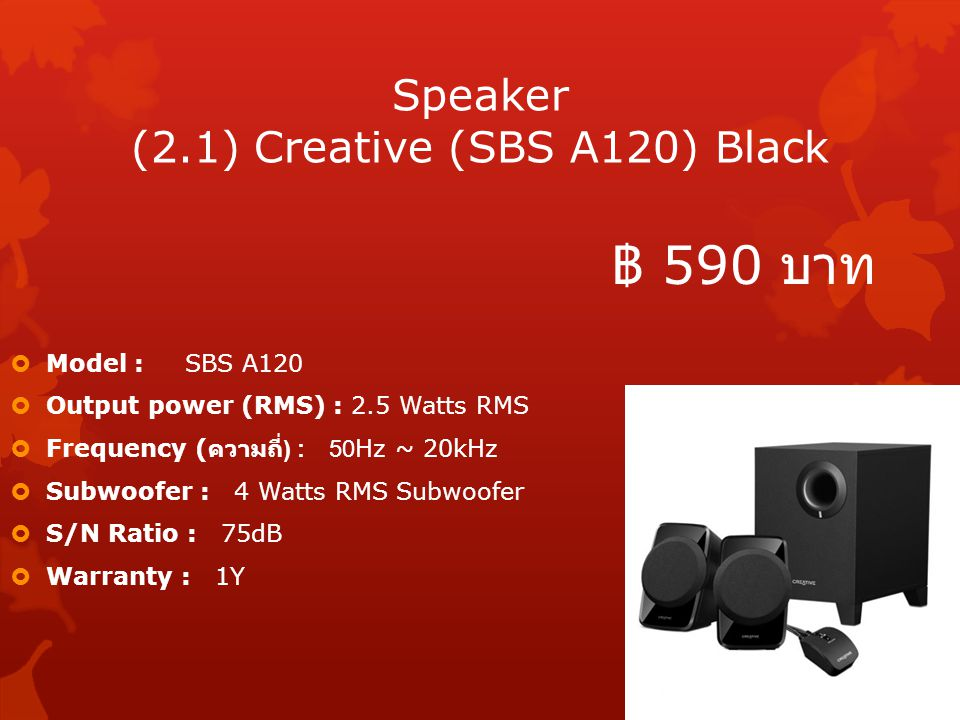 Speaker (2.1) Creative (SBS A120) Black  Model : SBS A120  Output power (RMS) : 2.5 Watts RMS  Frequency ( ความถี่ ) : 50Hz ~ 20kHz  Subwoofer : 4