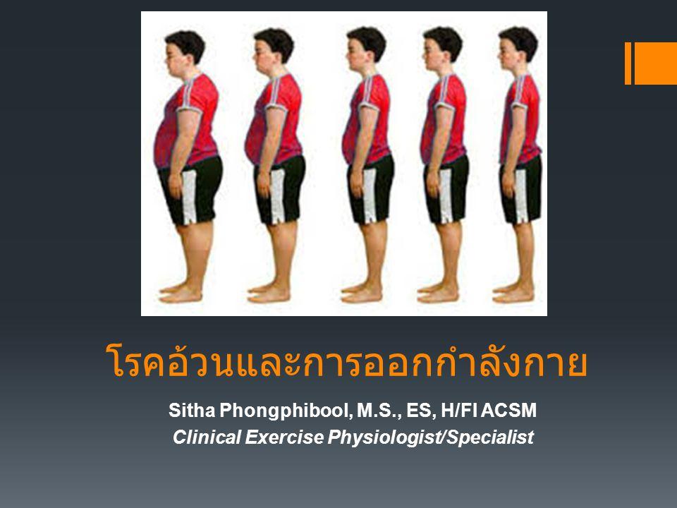 โรคอ้วนและการออกกำลังกาย Sitha Phongphibool, M.S., ES, H/FI ACSM Clinical Exercise Physiologist/Specialist