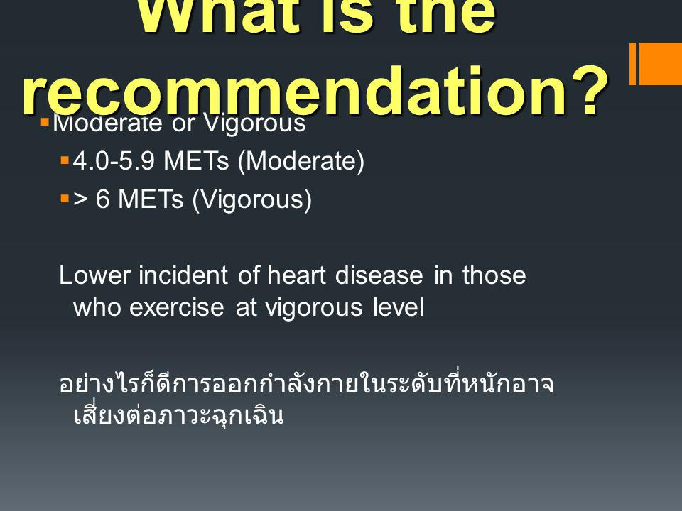  Moderate or Vigorous  4.0-5.9 METs (Moderate)  > 6 METs (Vigorous) Lower incident of heart disease in those who exercise at vigorous level อย่างไรก็ดีการออกกำลังกายในระดับที่หนักอาจ เสี่ยงต่อภาวะฉุกเฉิน What is the recommendation?