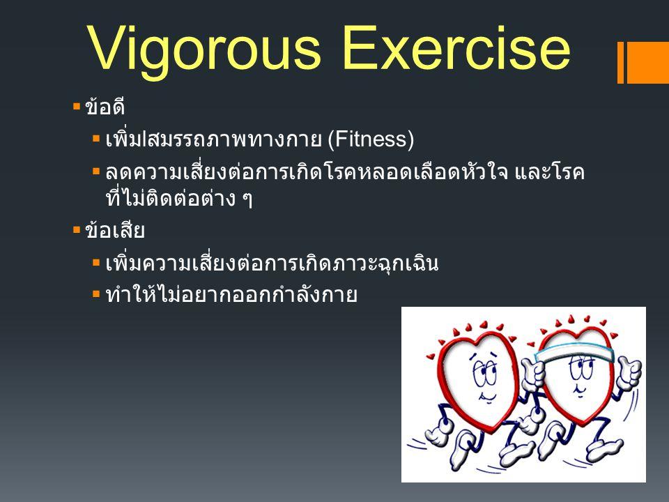 Vigorous Exercise  ข้อดี  เพิ่ม l สมรรถภาพทางกาย (Fitness)  ลดความเสี่ยงต่อการเกิดโรคหลอดเลือดหัวใจ และโรค ที่ไม่ติดต่อต่าง ๆ  ข้อเสีย  เพิ่มความ