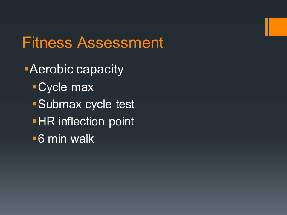 Fitness Assessment  Aerobic capacity  Cycle max  Submax cycle test  HR inflection point  6 min walk