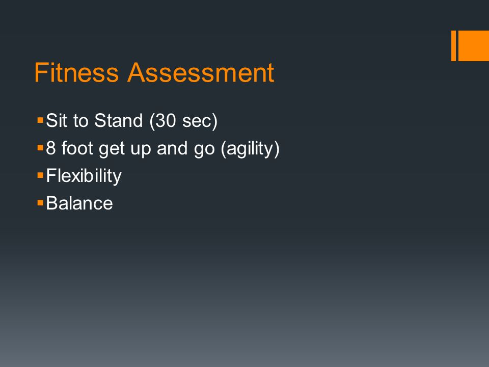 Fitness Assessment  Sit to Stand (30 sec)  8 foot get up and go (agility)  Flexibility  Balance