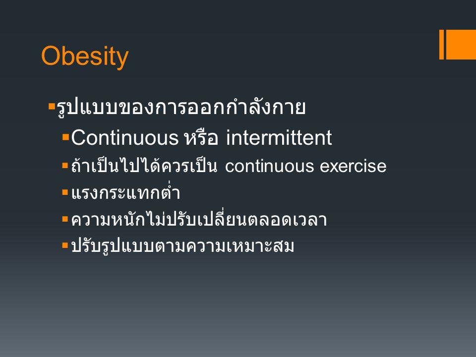 Obesity  รูปแบบของการออกกำลังกาย  Continuous หรือ intermittent  ถ้าเป็นไปได้ควรเป็น continuous exercise  แรงกระัแทกต่ำ  ความหนักไม่ปรับเปลี่ยนตลอ