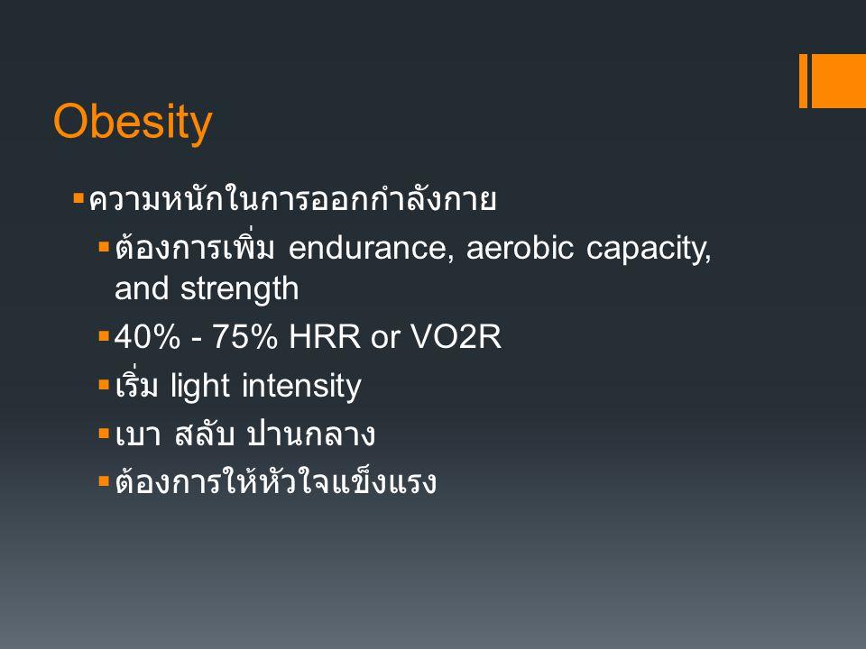 Obesity  ความหนักในการออกกำลังกาย  ต้องการเพิ่ม endurance, aerobic capacity, and strength  40% - 75% HRR or VO2R  เริ่ม light intensity  เบา สลับ