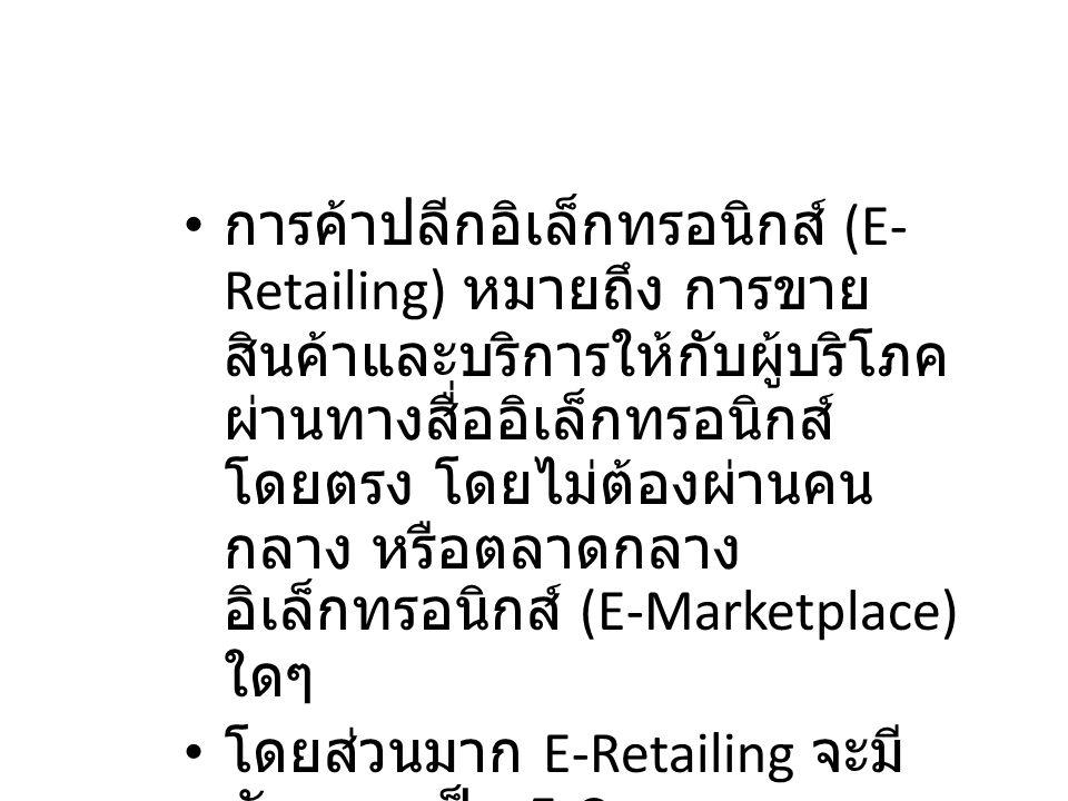 2.2 แนะนำการค้าปลีก อิเล็กทรอนิกส์ การค้าปลีกอิเล็กทรอนิกส์ (E- Retailing) หมายถึง การขาย สินค้าและบริการให้กับผู้บริโภค ผ่านทางสื่ออิเล็กทรอนิกส์ โดย