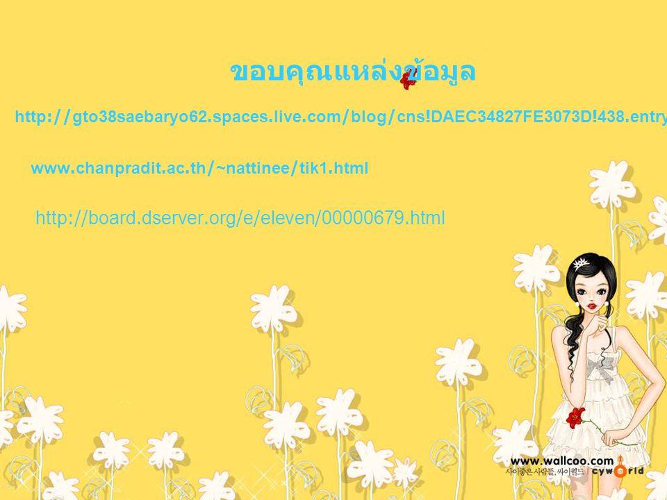 ขอบคุณแหล่งข้อมูล http://gto38saebaryo62.spaces.live.com/blog/cns!DAEC34827FE3073D!438.entry www.chanpradit.ac.th/~nattinee/tik1.html http://board.dse