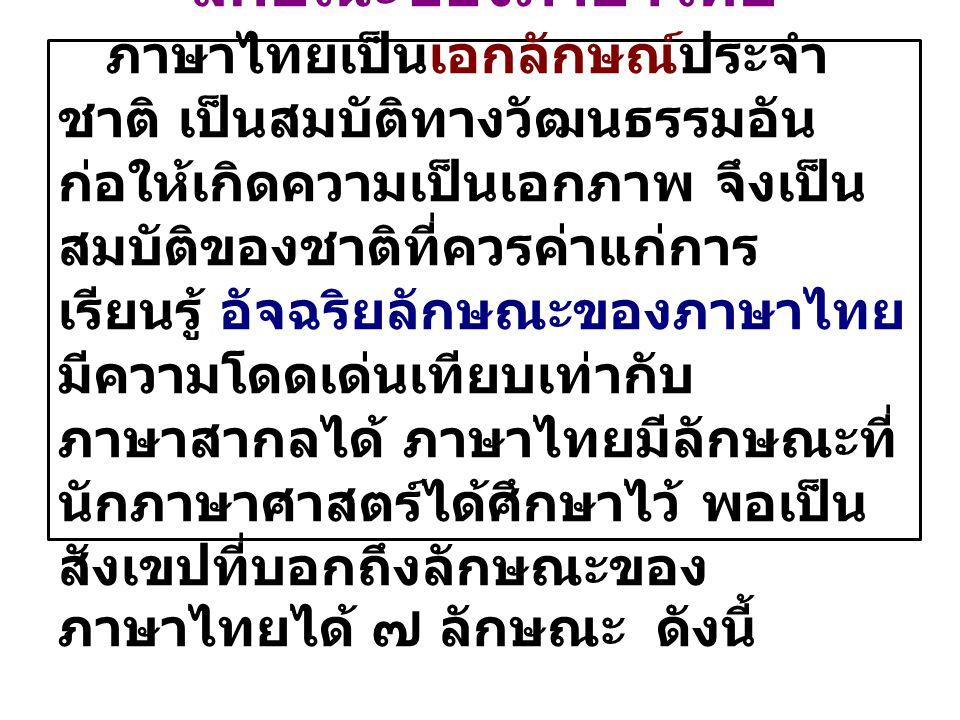 ลักษณะของภาษาไทย ภาษาไทยเป็นเอกลักษณ์ประจำ ชาติ เป็นสมบัติทางวัฒนธรรมอัน ก่อให้เกิดความเป็นเอกภาพ จึงเป็น สมบัติของชาติที่ควรค่าแก่การ เรียนรู้ อัจฉริ
