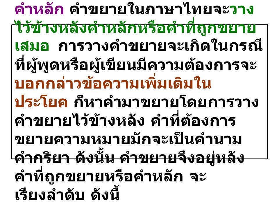 ๕. การวางคำขยายไว้ข้างหลัง คำหลัก คำขยายในภาษาไทยจะวาง ไว้ข้างหลังคำหลักหรือคำที่ถูกขยาย เสมอ การวางคำขยายจะเกิดในกรณี ที่ผู้พูดหรือผู้เขียนมีความต้อง