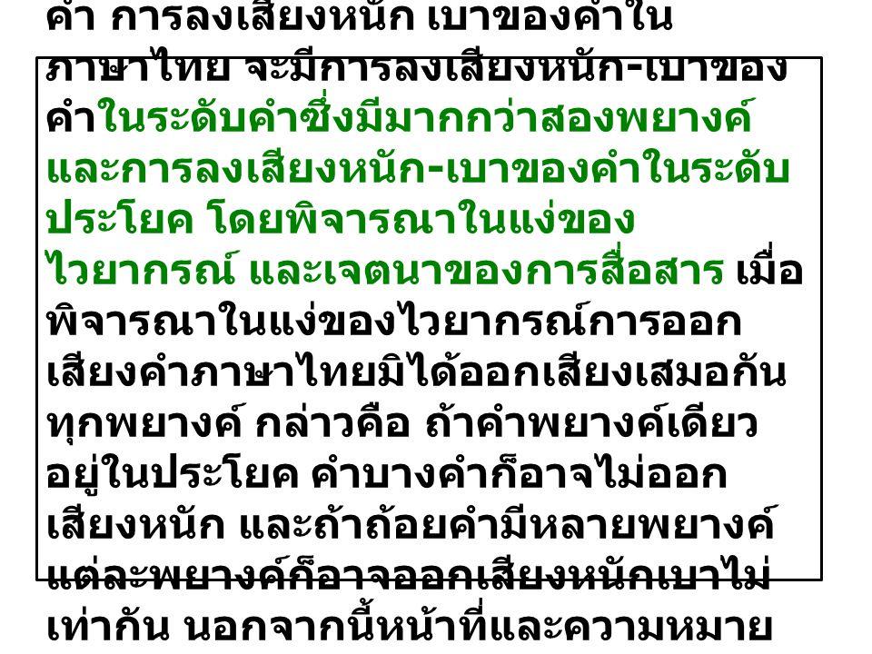 ๖. การลงเสียงหนัก-เบาของ คำ ภาษาไทยมีการลงเสียงหนัก-เบาของ คำ การลงเสียงหนัก เบาของคำใน ภาษาไทย จะมีการลงเสียงหนัก-เบาของ คำในระดับคำซึ่งมีมากกว่าสองพ