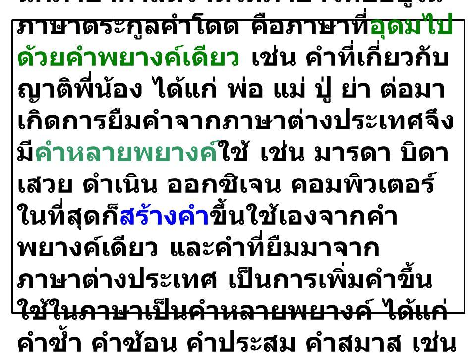 ๑. ภาษาไทยเป็นภาษาคำโดด นักภาษาศาสตร์จัดให้ภาษาไทยอยู่ใน ภาษาตระกูลคำโดด คือภาษาที่อุดมไป ด้วยคำพยางค์เดียว เช่น คำที่เกี่ยวกับ ญาติพี่น้อง ได้แก่ พ่อ