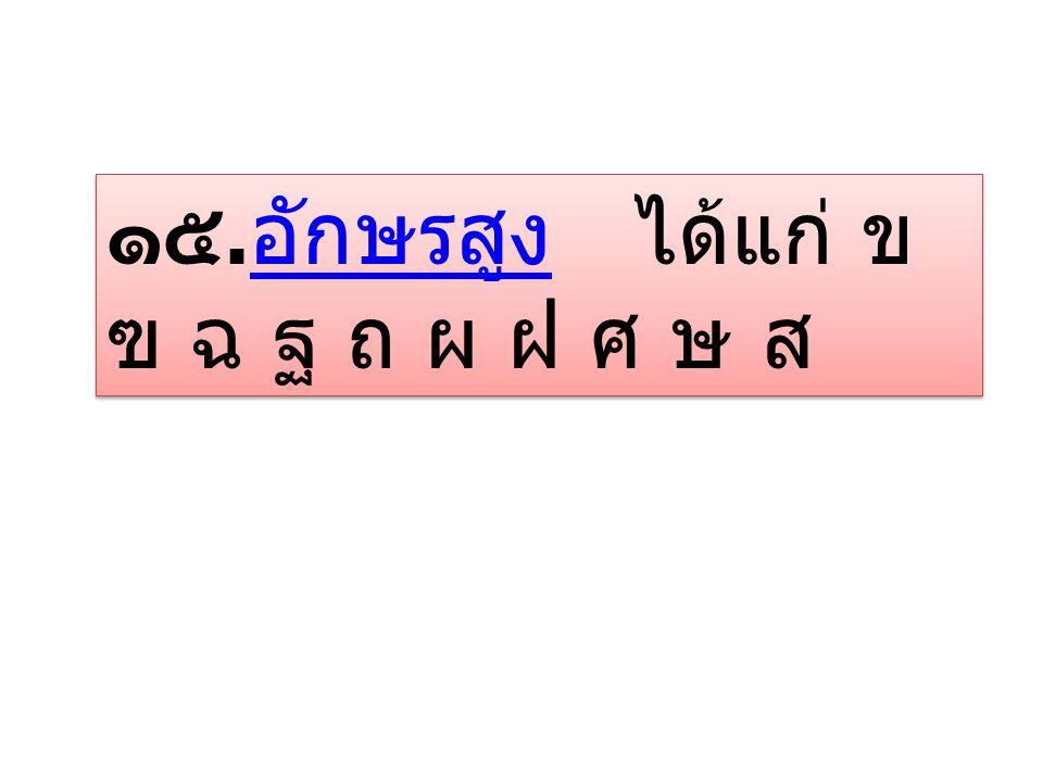 ๑๕. อักษรสูง ได้แก่ ข ฃ ฉ ฐ ถ ผ ฝ ศ ษ ส อักษรสูง ๑๕. อักษรสูง ได้แก่ ข ฃ ฉ ฐ ถ ผ ฝ ศ ษ ส อักษรสูง