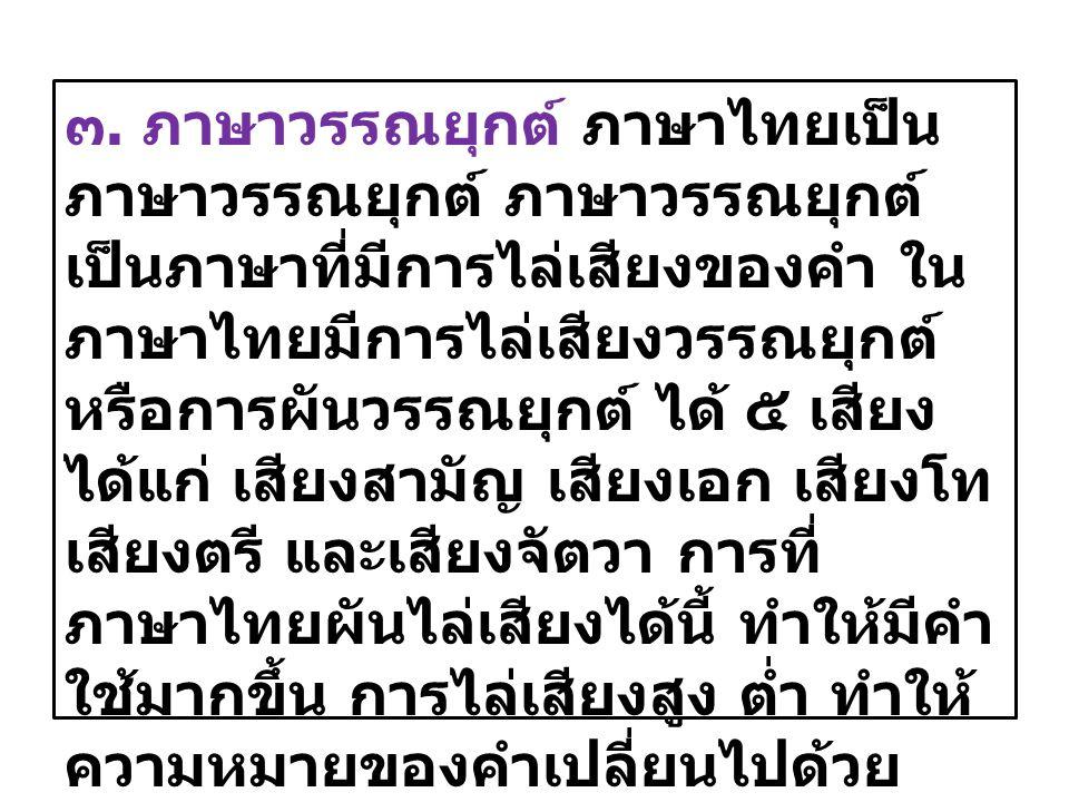 ๓. ภาษาวรรณยุกต์ ภาษาไทยเป็น ภาษาวรรณยุกต์ ภาษาวรรณยุกต์ เป็นภาษาที่มีการไล่เสียงของคำ ใน ภาษาไทยมีการไล่เสียงวรรณยุกต์ หรือการผันวรรณยุกต์ ได้ ๕ เสีย